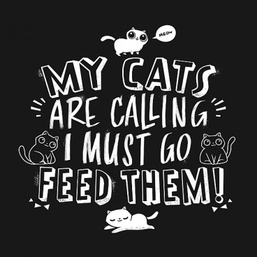 My Cats Are Calling And I Must Go Feed Them